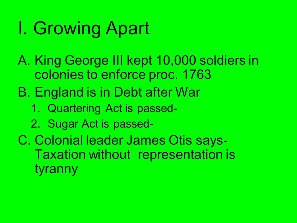 I. Growing Apart A.King George III kept 10,000 soldiers in colonies to enforce proc. 1763 B.England is in Debt after War 1.Quartering Act is passed- 2