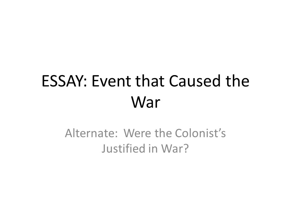 ESSAY: Event that Caused the War Alternate: Were the Colonist's Justified in War?