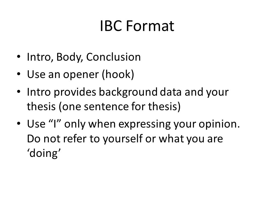 IBC Format Intro, Body, Conclusion Use an opener (hook) Intro provides background data and your thesis (one sentence for thesis) Use I only when expressing your opinion.