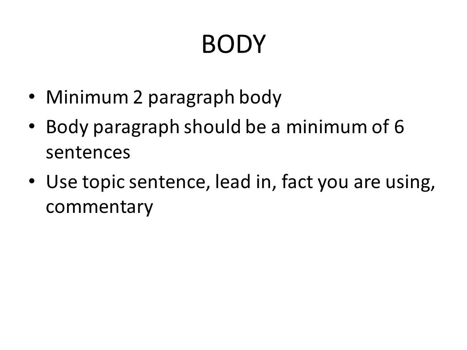 BODY Minimum 2 paragraph body Body paragraph should be a minimum of 6 sentences Use topic sentence, lead in, fact you are using, commentary