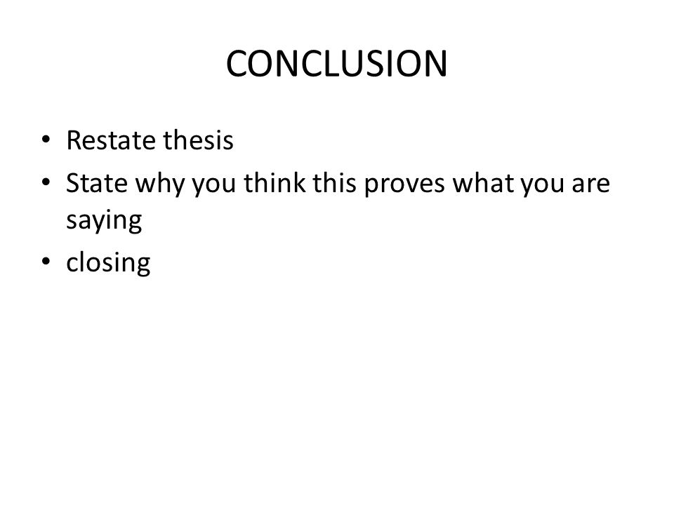 CONCLUSION Restate thesis State why you think this proves what you are saying closing