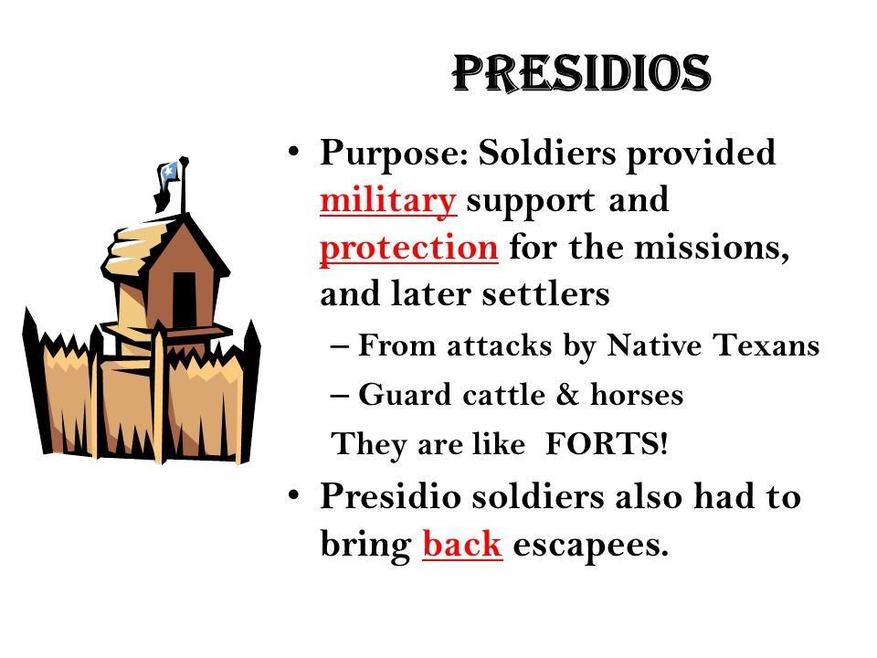 presidios Purpose: Soldiers provided military support and protection for the missions, and later settlers – From attacks by Native Texans – Guard catt
