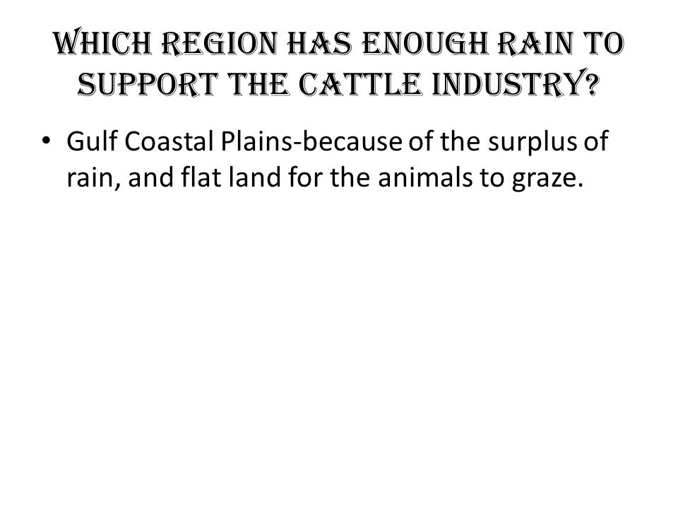 Which Region has Enough Rain to support the Cattle Industry? Gulf Coastal Plains-because of the surplus of rain, and flat land for the animals to graz