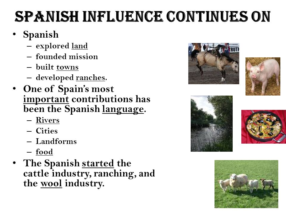 Spanish influence Continues on Spanish – explored land – founded mission – built towns – developed ranches. One of Spain's most important contribution
