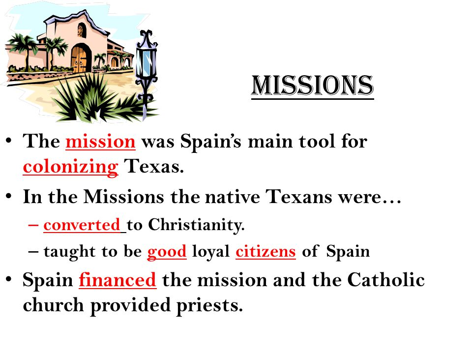 Missions The mission was Spain's main tool for colonizing Texas. In the Missions the native Texans were… – converted to Christianity. – taught to be g