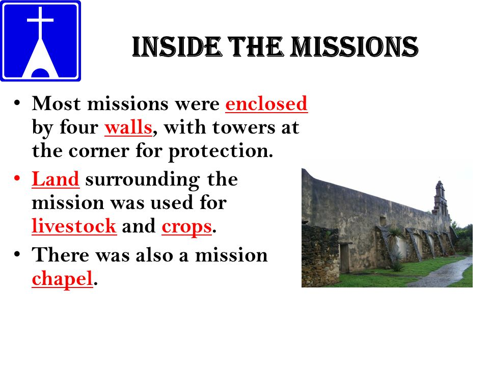 Inside the missions Most missions were enclosed by four walls, with towers at the corner for protection. Land surrounding the mission was used for liv