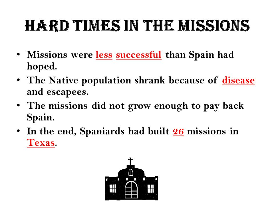 Hard times in the missions Missions were less successful than Spain had hoped. The Native population shrank because of disease and escapees. The missi