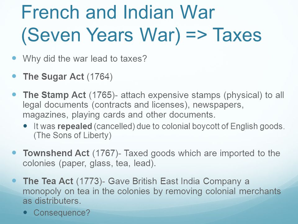 French and Indian War (Seven Years War) => Taxes Why did the war lead to taxes.