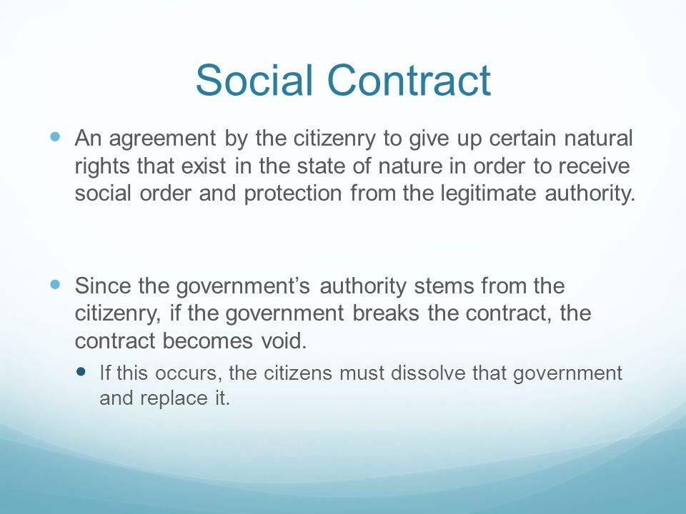 Social Contract An agreement by the citizenry to give up certain natural rights that exist in the state of nature in order to receive social order and protection from the legitimate authority.