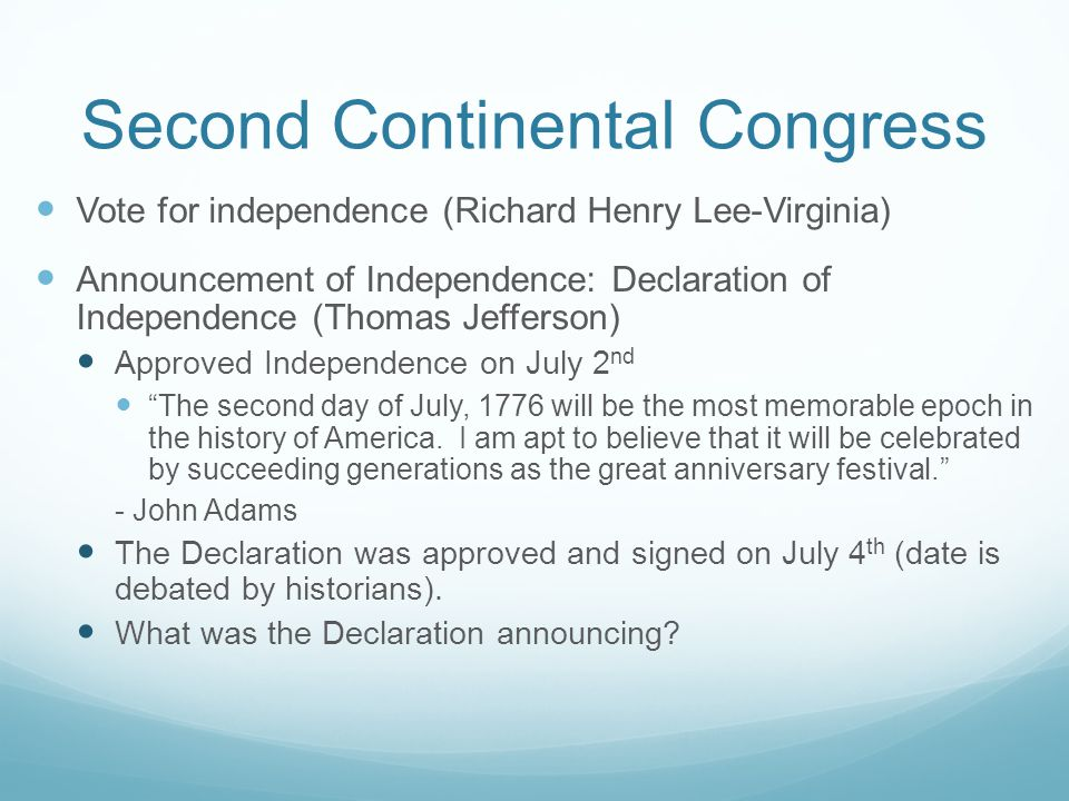 Second Continental Congress Vote for independence (Richard Henry Lee-Virginia) Announcement of Independence: Declaration of Independence (Thomas Jefferson) Approved Independence on July 2 nd The second day of July, 1776 will be the most memorable epoch in the history of America.