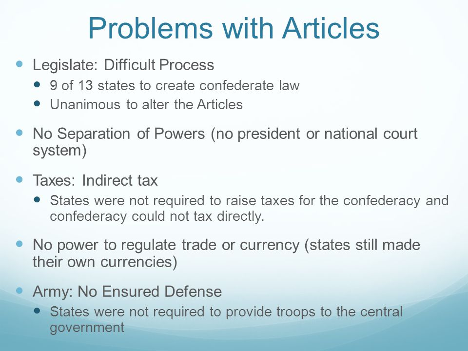 Problems with Articles Legislate: Difficult Process 9 of 13 states to create confederate law Unanimous to alter the Articles No Separation of Powers (no president or national court system) Taxes: Indirect tax States were not required to raise taxes for the confederacy and confederacy could not tax directly.