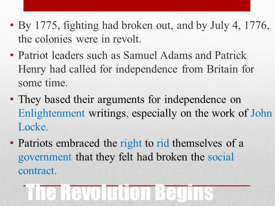 The Revolution Begins By 1775, fighting had broken out, and by July 4, 1776, the colonies were in revolt. Patriot leaders such as Samuel Adams and Pat