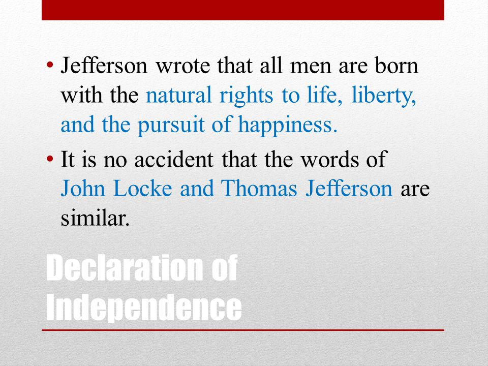 Declaration of Independence Jefferson wrote that all men are born with the natural rights to life, liberty, and the pursuit of happiness. It is no acc