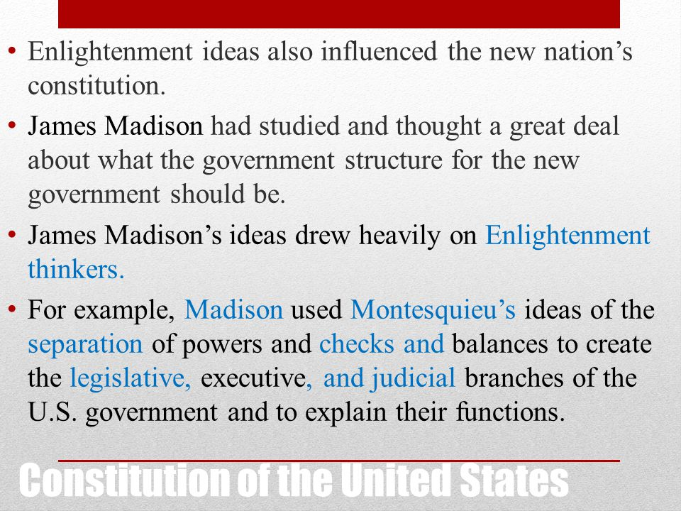 Constitution of the United States Enlightenment ideas also influenced the new nation's constitution. James Madison had studied and thought a great dea