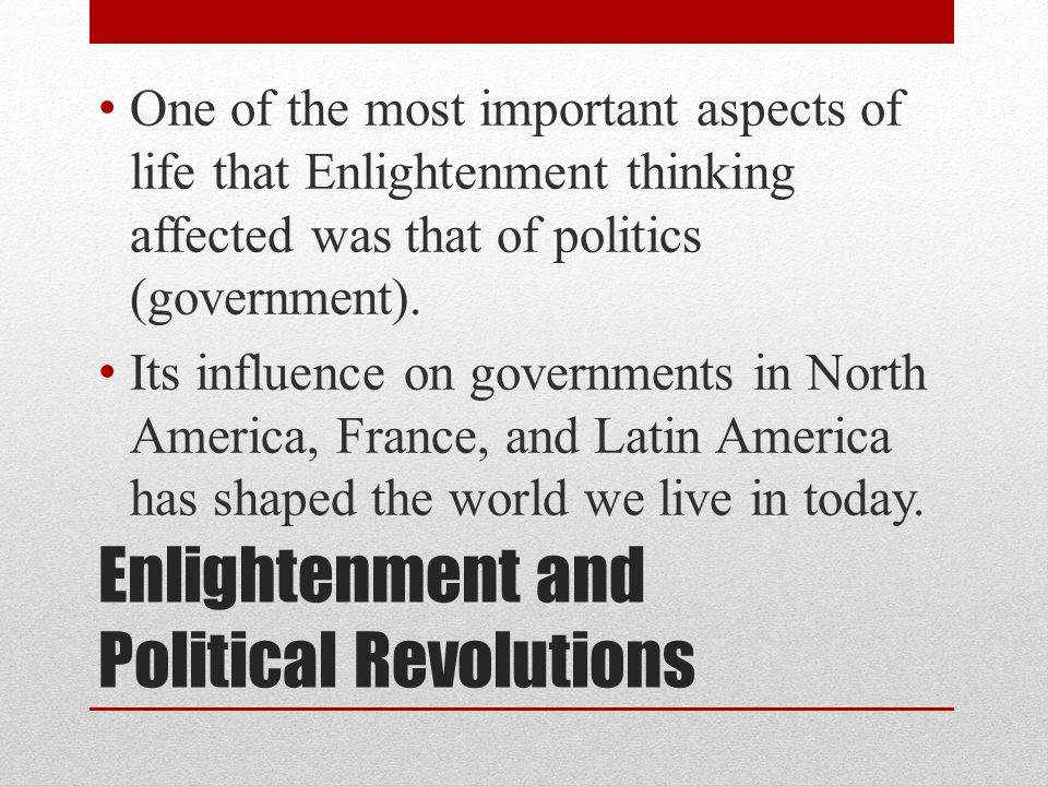 Enlightenment and Political Revolutions One of the most important aspects of life that Enlightenment thinking affected was that of politics (government).