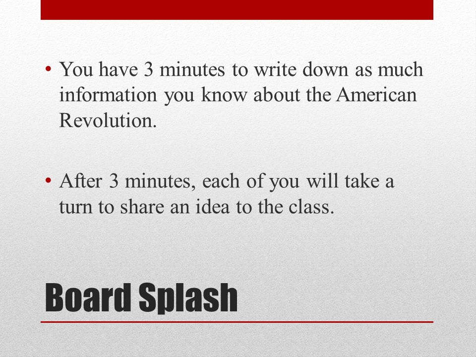 Board Splash You have 3 minutes to write down as much information you know about the American Revolution.