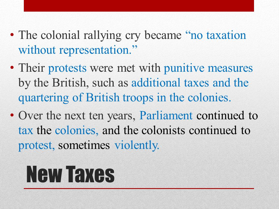 """New Taxes The colonial rallying cry became """"no taxation without representation."""" Their protests were met with punitive measures by the British, such a"""