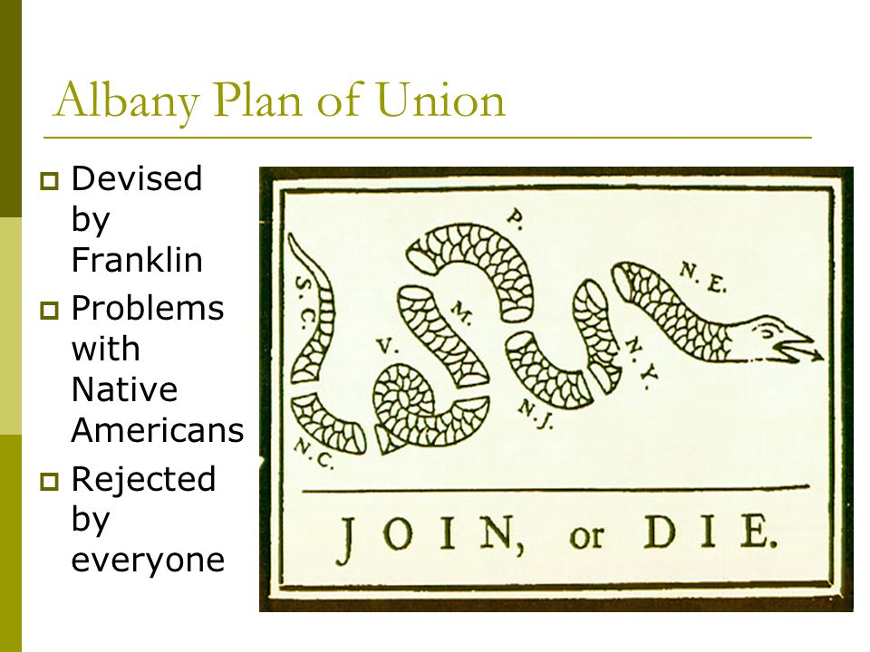 Albany Plan of Union  Devised by Franklin  Problems with Native Americans  Rejected by everyone