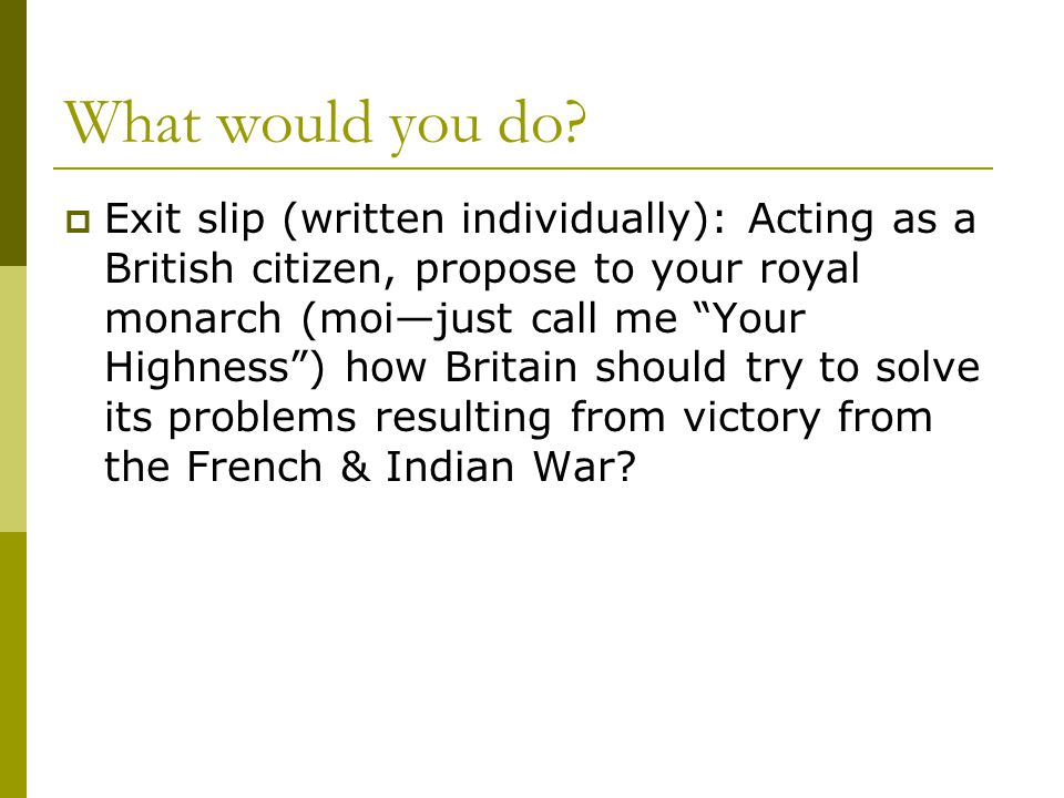 """What would you do?  Exit slip (written individually): Acting as a British citizen, propose to your royal monarch (moi—just call me """"Your Highness"""") h"""