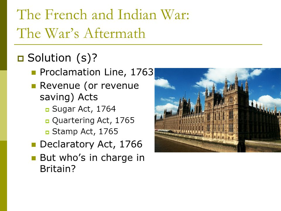 The French and Indian War: The War's Aftermath  Solution (s)? Proclamation Line, 1763 Revenue (or revenue saving) Acts  Sugar Act, 1764  Quartering