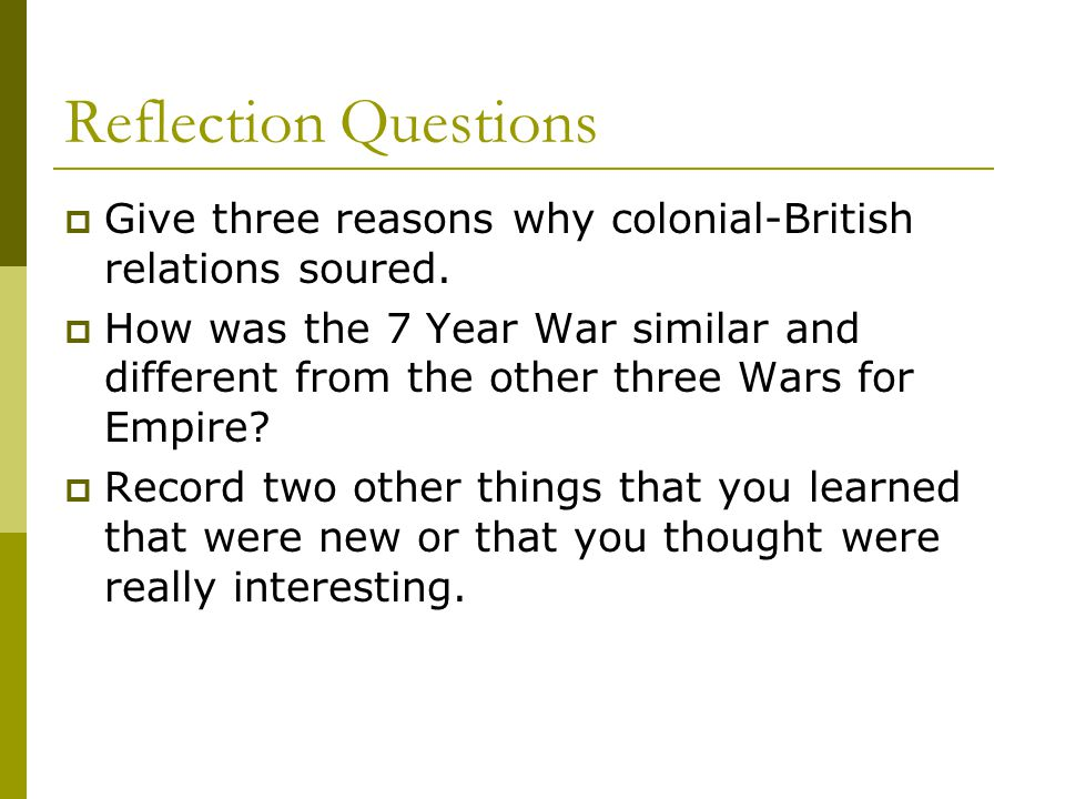 Reflection Questions  Give three reasons why colonial-British relations soured.  How was the 7 Year War similar and different from the other three W