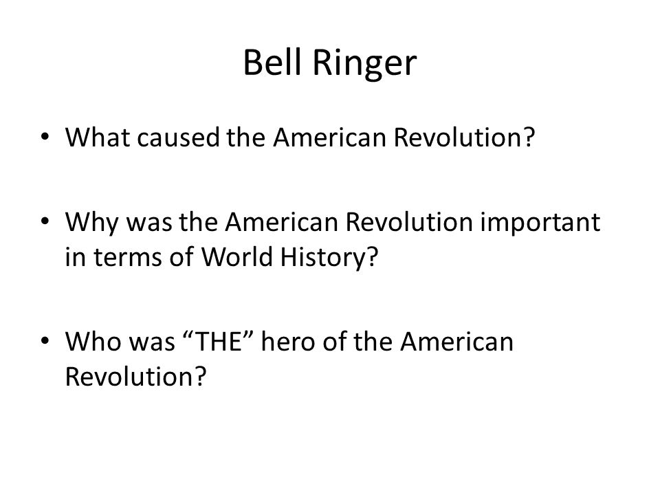 """Bell Ringer What caused the American Revolution? Why was the American Revolution important in terms of World History? Who was """"THE"""" hero of the Americ"""