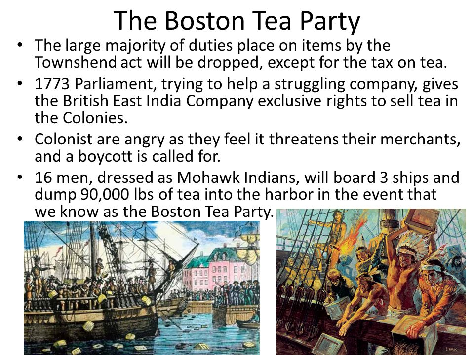 The Boston Tea Party The large majority of duties place on items by the Townshend act will be dropped, except for the tax on tea. 1773 Parliament, try