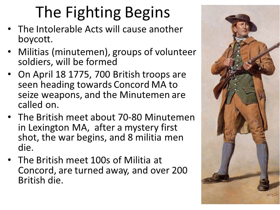 The Fighting Begins The Intolerable Acts will cause another boycott. Militias (minutemen), groups of volunteer soldiers, will be formed On April 18 17