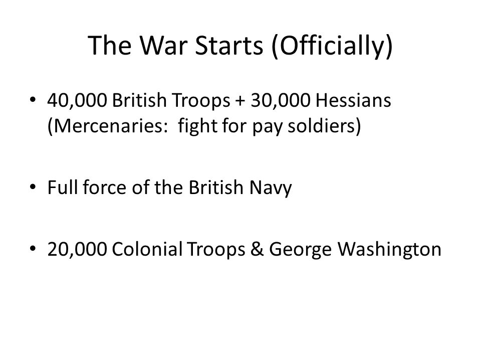 The War Starts (Officially) 40,000 British Troops + 30,000 Hessians (Mercenaries: fight for pay soldiers) Full force of the British Navy 20,000 Coloni