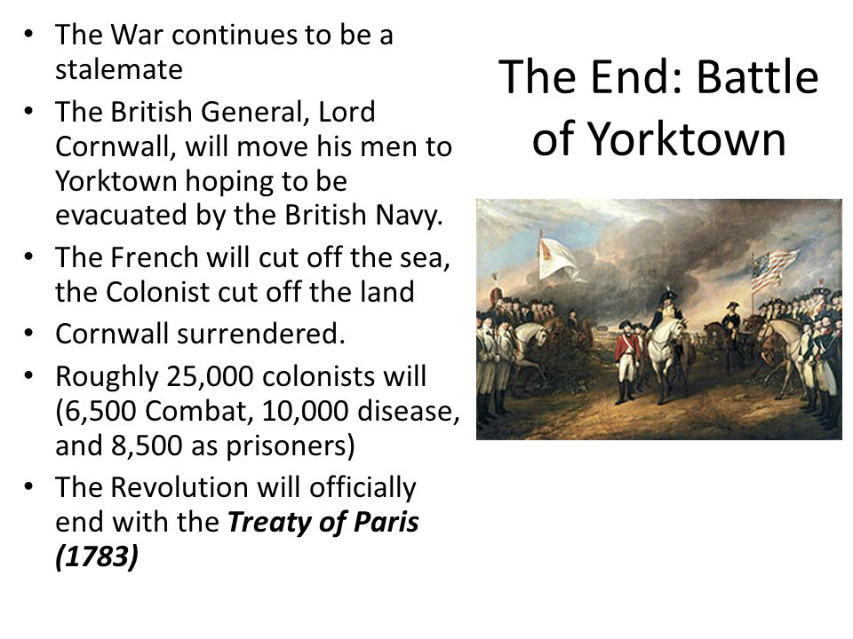 The End: Battle of Yorktown The War continues to be a stalemate The British General, Lord Cornwall, will move his men to Yorktown hoping to be evacuat