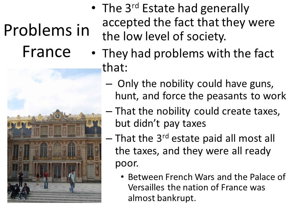 Problems in France The 3 rd Estate had generally accepted the fact that they were the low level of society. They had problems with the fact that: – On