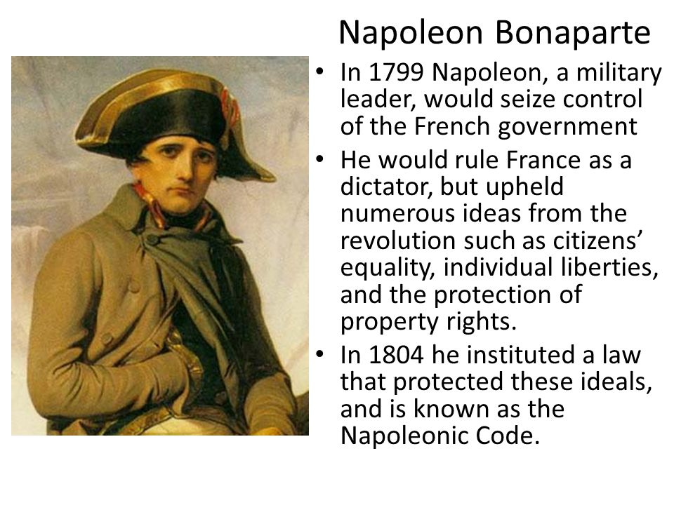Napoleon Bonaparte In 1799 Napoleon, a military leader, would seize control of the French government He would rule France as a dictator, but upheld nu