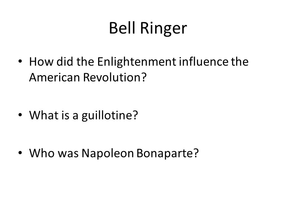 Bell Ringer How did the Enlightenment influence the American Revolution? What is a guillotine? Who was Napoleon Bonaparte?