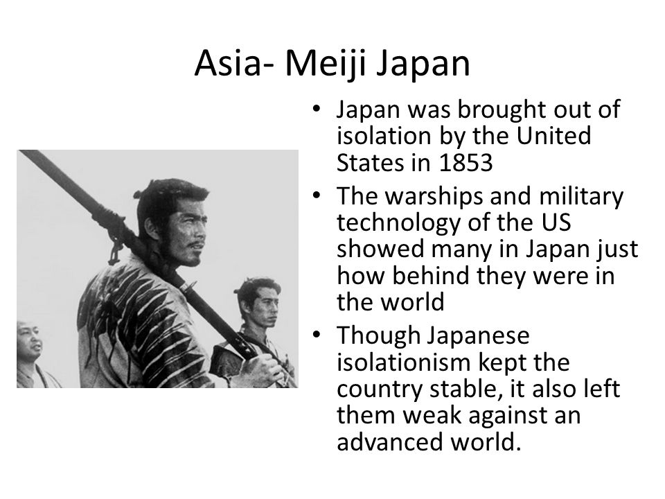 Asia- Meiji Japan Japan was brought out of isolation by the United States in 1853 The warships and military technology of the US showed many in Japan