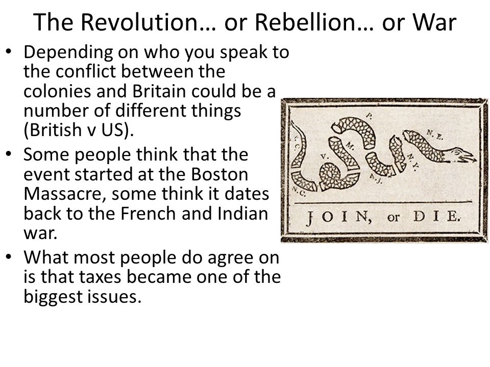 The Revolution… or Rebellion… or War Depending on who you speak to the conflict between the colonies and Britain could be a number of different things