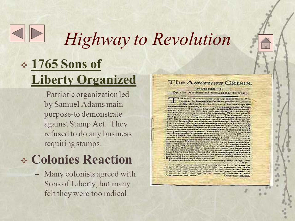 Highway to Revolution  1765 Sons of Liberty Organized 1765 Sons of Liberty Organized – Patriotic organization led by Samuel Adams main purpose-to demonstrate against Stamp Act.
