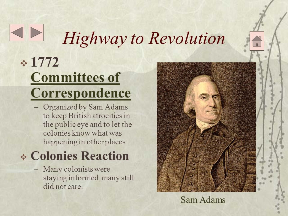 Highway to Revolution  1772 Committees of Correspondence Committees of Correspondence –Organized by Sam Adams to keep British atrocities in the public eye and to let the colonies know what was happening in other places.