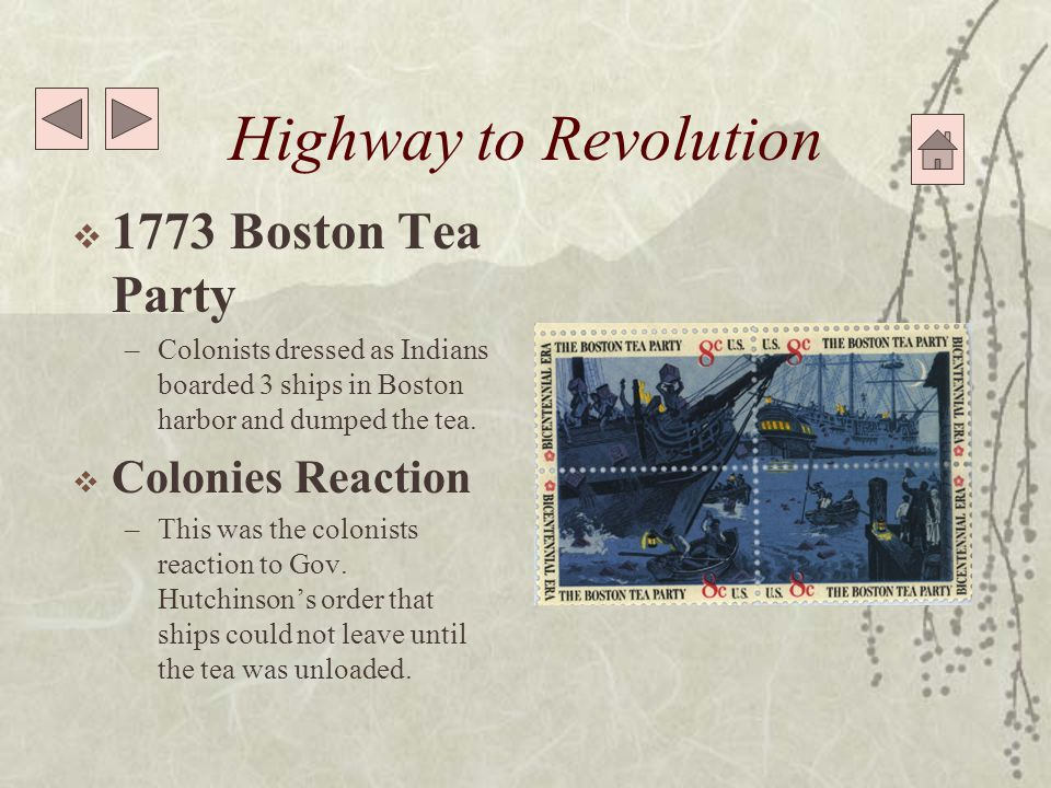 Highway to Revolution  1773 Boston Tea Party –Colonists dressed as Indians boarded 3 ships in Boston harbor and dumped the tea.