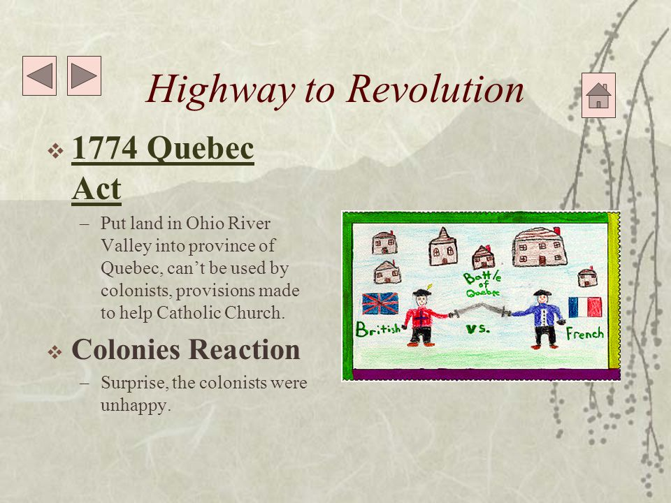 Highway to Revolution  1774 Quebec Act 1774 Quebec Act –Put land in Ohio River Valley into province of Quebec, can't be used by colonists, provisions made to help Catholic Church.