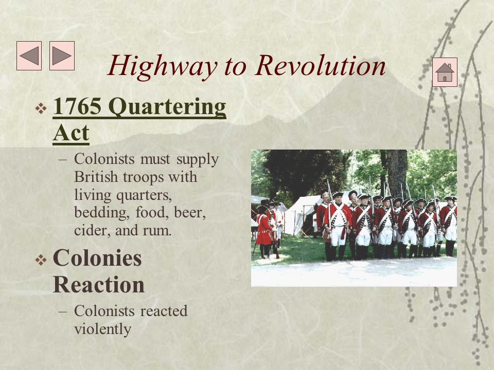 Highway to Revolution  1765 Quartering Act 1765 Quartering Act –Colonists must supply British troops with living quarters, bedding, food, beer, cider, and rum.