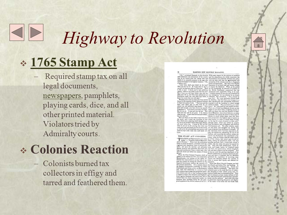 Highway to Revolution  1765 Stamp Act 1765 Stamp Act – Required stamp tax on all legal documents, newspapers, pamphlets, playing cards, dice, and all other printed material.