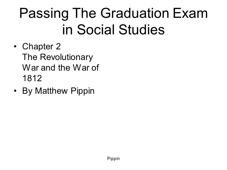 Pippin Passing The Graduation Exam in Social Studies Chapter 2 The Revolutionary War and the War of 1812 By Matthew Pippin