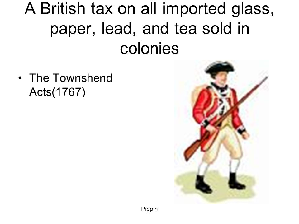 Pippin A British tax on all imported glass, paper, lead, and tea sold in colonies The Townshend Acts(1767)