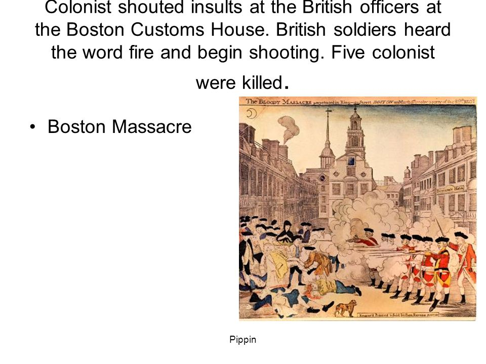 Pippin Colonist shouted insults at the British officers at the Boston Customs House.