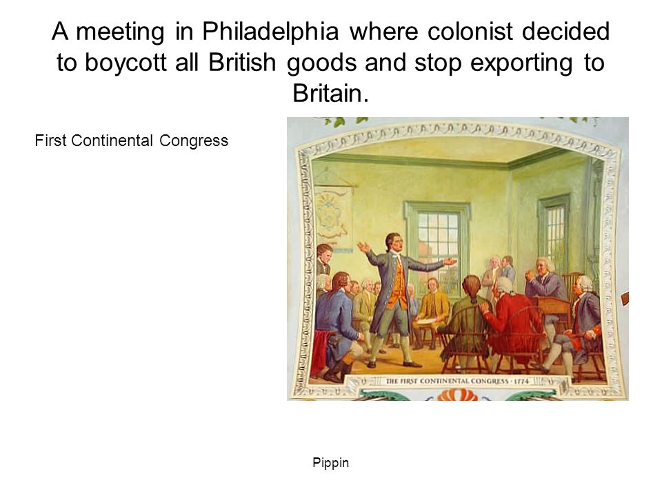 Pippin A meeting in Philadelphia where colonist decided to boycott all British goods and stop exporting to Britain.