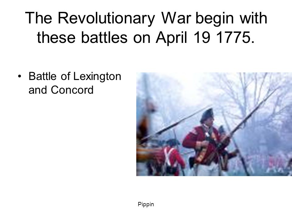 Pippin The Revolutionary War begin with these battles on April 19 1775.