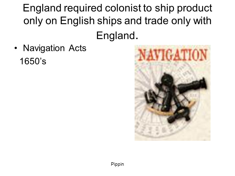 Pippin England required colonist to ship product only on English ships and trade only with England.