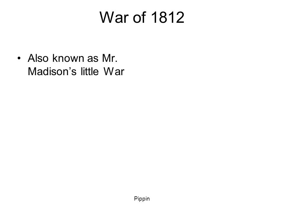 Pippin War of 1812 Also known as Mr. Madison's little War