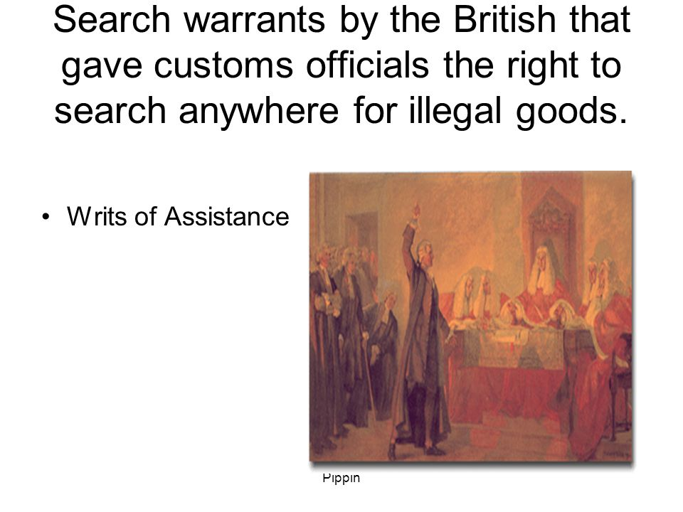 Pippin Search warrants by the British that gave customs officials the right to search anywhere for illegal goods.