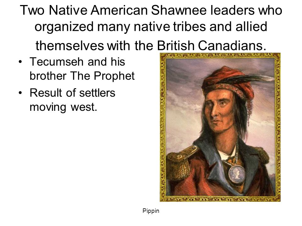 Pippin Two Native American Shawnee leaders who organized many native tribes and allied themselves with the British Canadians.